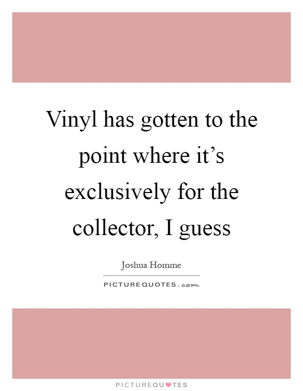 Vinyl has gotten to the point where it's exclusively for the collector, I guess Picture Quote #1