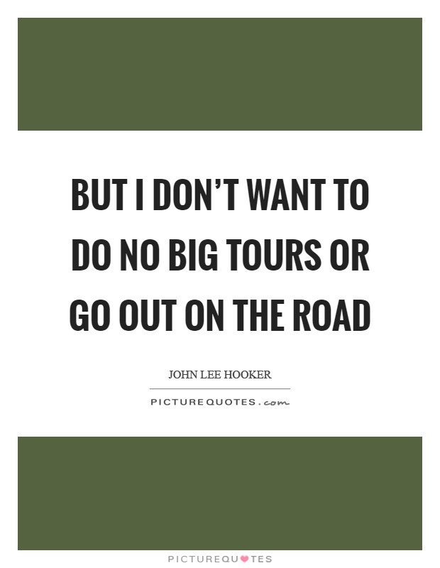 But I don't want to do no big tours or go out on the road Picture Quote #1