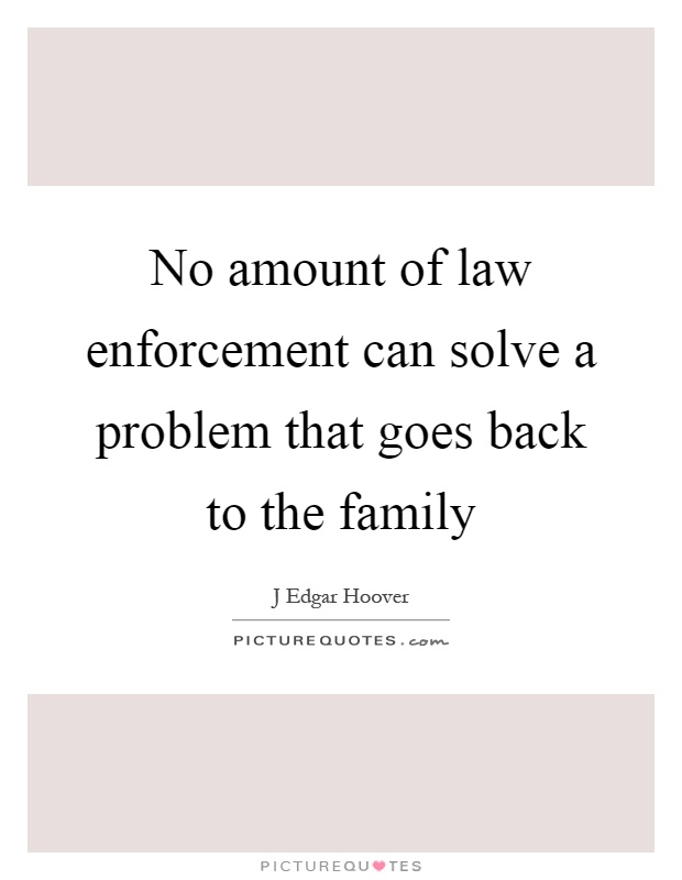 No amount of law enforcement can solve a problem that goes back to the family Picture Quote #1