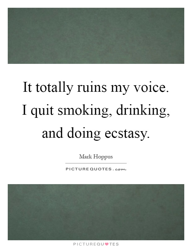 It totally ruins my voice. I quit smoking, drinking, and doing ecstasy Picture Quote #1
