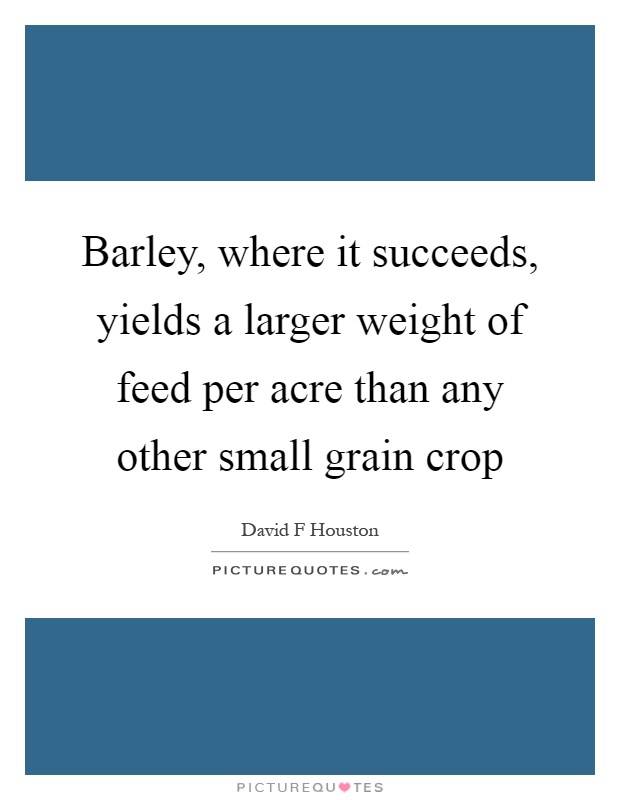 Barley, where it succeeds, yields a larger weight of feed per acre than any other small grain crop Picture Quote #1