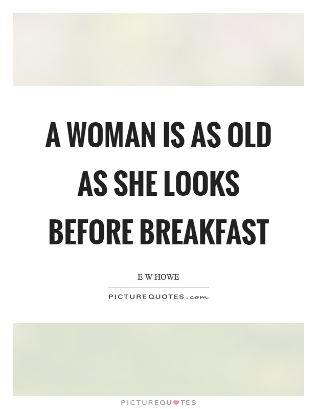 A woman is as old as she looks before breakfast Picture Quote #1