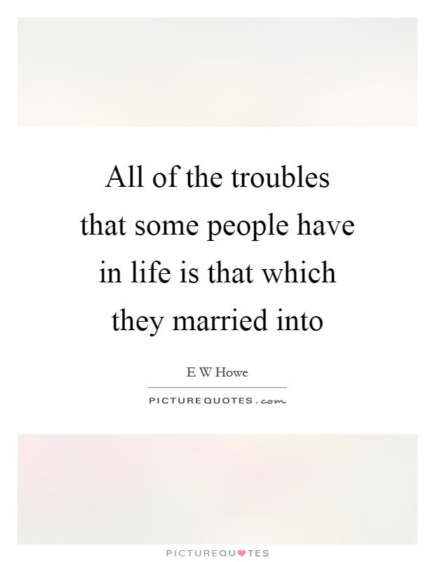 All of the troubles that some people have in life is that which they married into Picture Quote #1