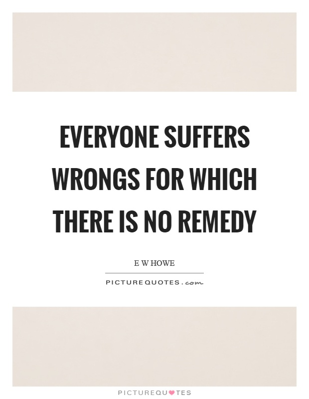 Everyone suffers wrongs for which there is no remedy Picture Quote #1