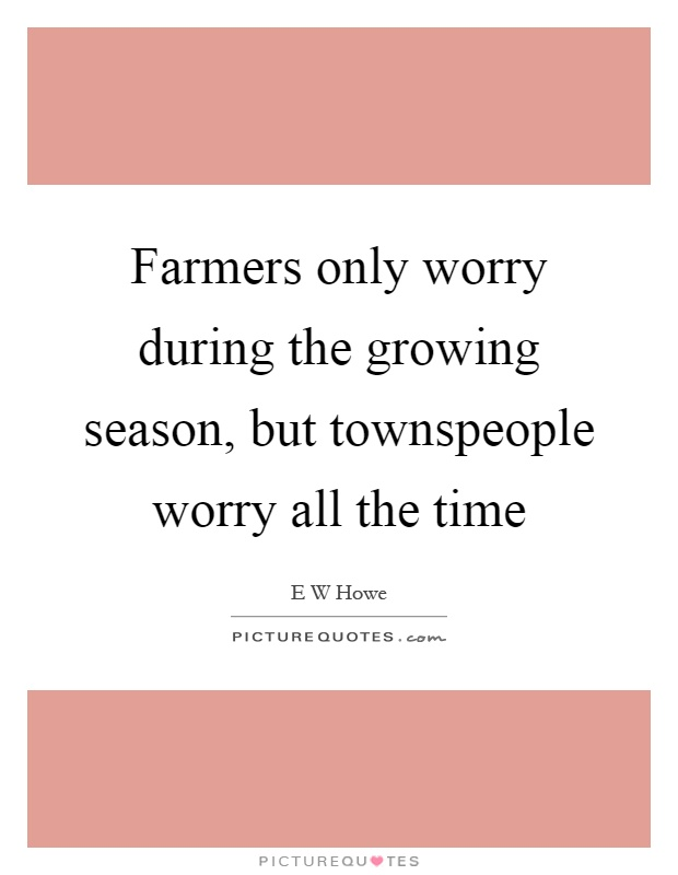 Farmers only worry during the growing season, but townspeople worry all the time Picture Quote #1