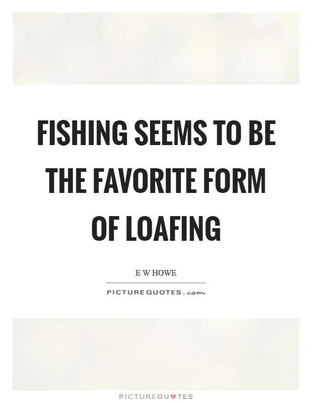 Fishing seems to be the favorite form of loafing Picture Quote #1