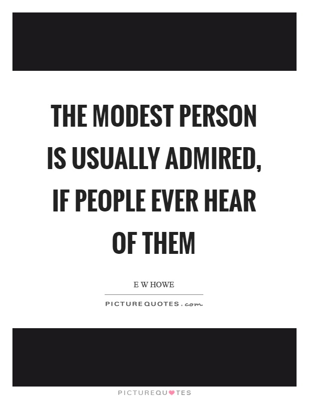 The modest person is usually admired, if people ever hear of them Picture Quote #1