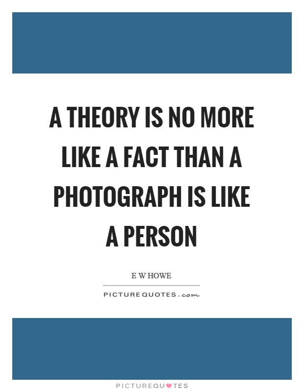 A theory is no more like a fact than a photograph is like a person Picture Quote #1