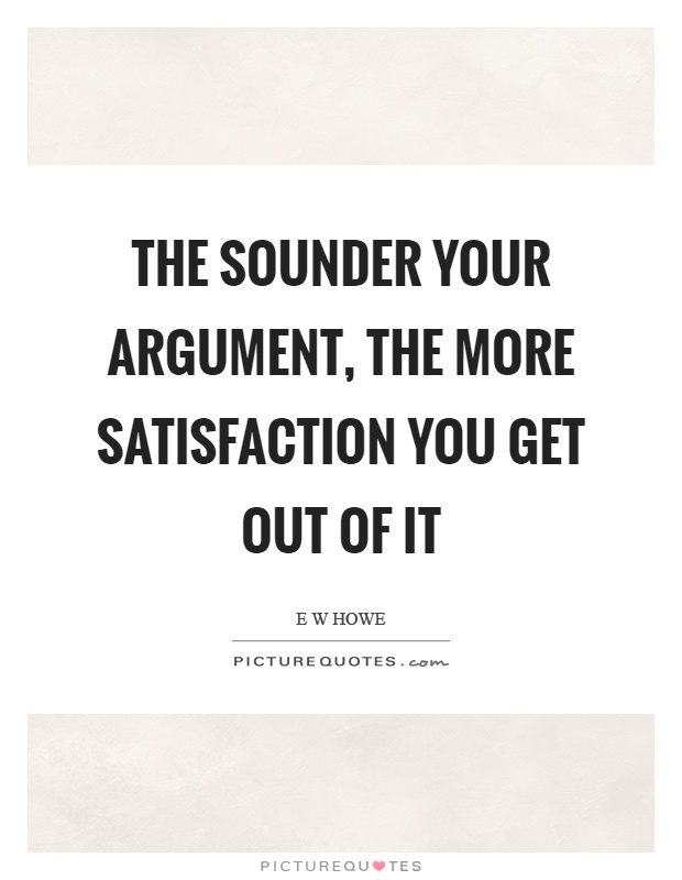 The sounder your argument, the more satisfaction you get out of it Picture Quote #1