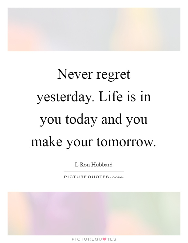 Never regret yesterday. Life is in you today and you make your tomorrow Picture Quote #1