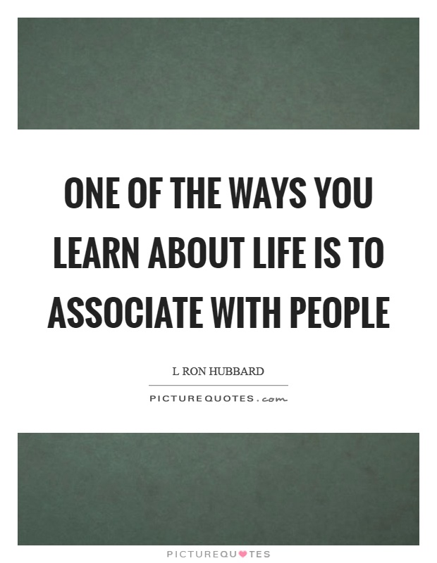 One of the ways you learn about life is to associate with people Picture Quote #1