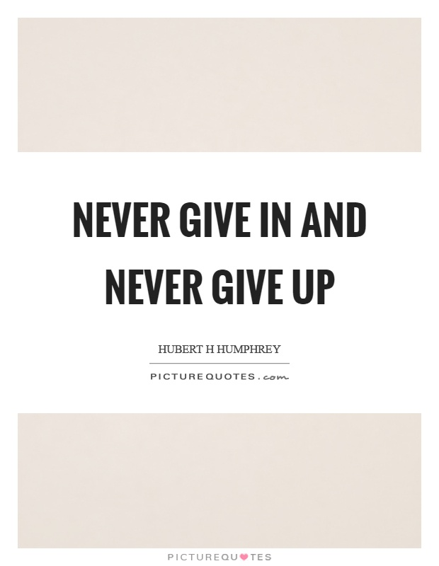 Never give in and never give up Picture Quote #1