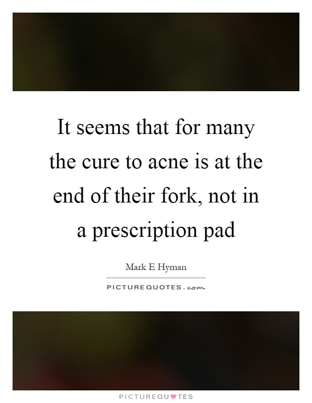 It seems that for many the cure to acne is at the end of their fork, not in a prescription pad Picture Quote #1