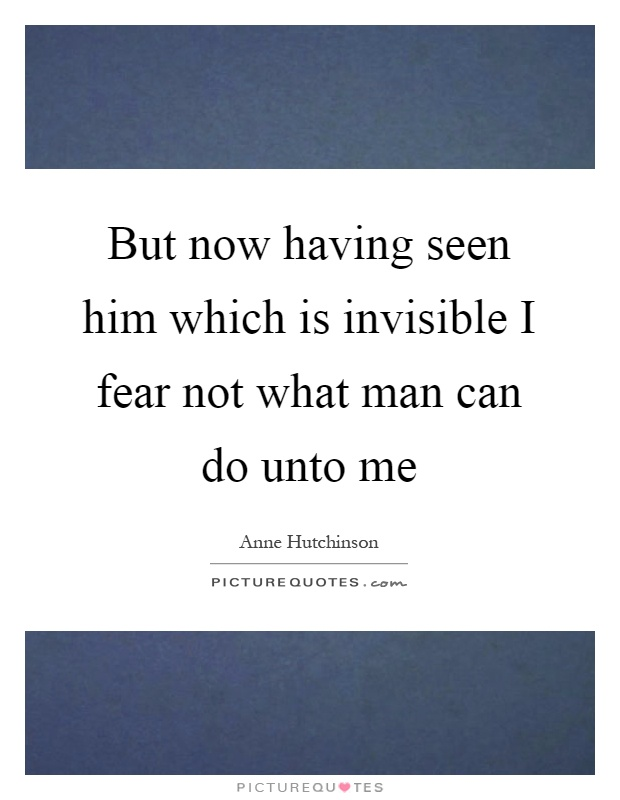 But now having seen him which is invisible I fear not what man can do unto me Picture Quote #1