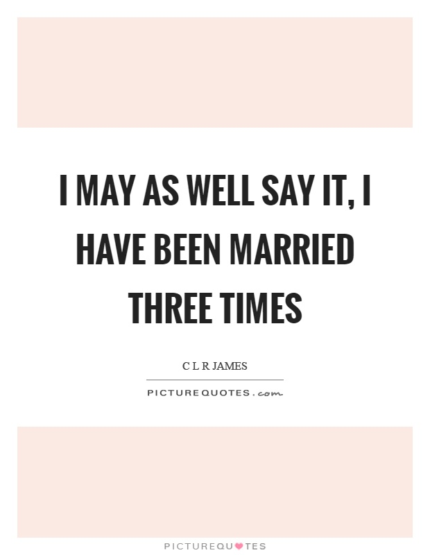 I may as well say it, I have been married three times Picture Quote #1