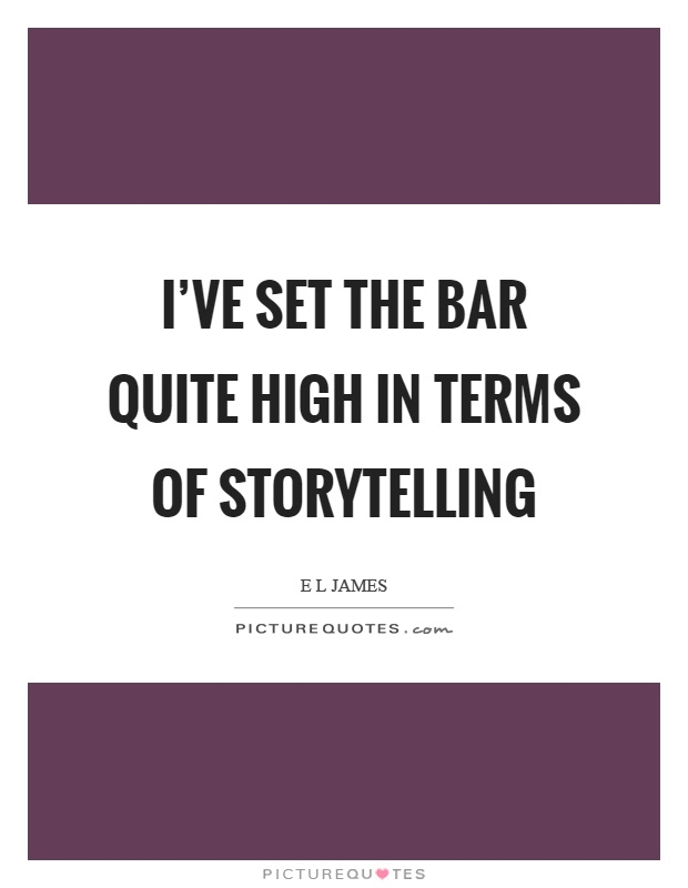 I've set the bar quite high in terms of storytelling Picture Quote #1