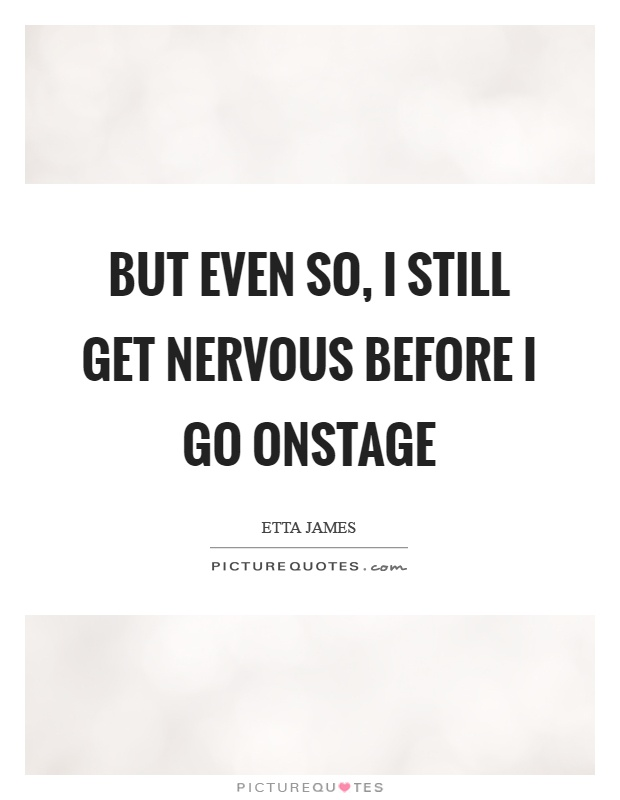 But even so, I still get nervous before I go onstage Picture Quote #1