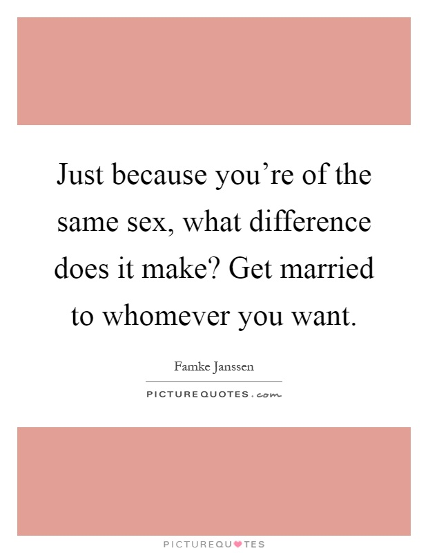 Just because you're of the same sex, what difference does it make? Get married to whomever you want Picture Quote #1
