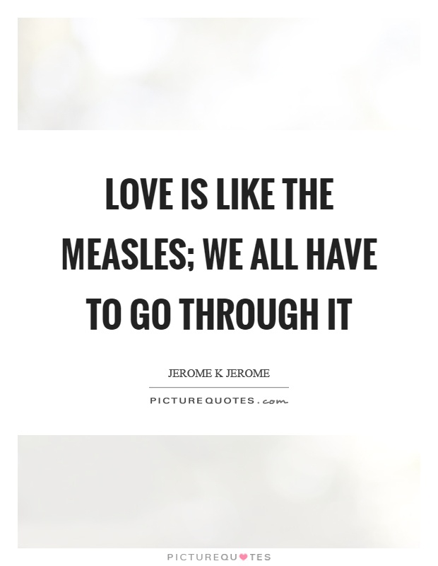 Love is like the measles; we all have to go through it Picture Quote #1