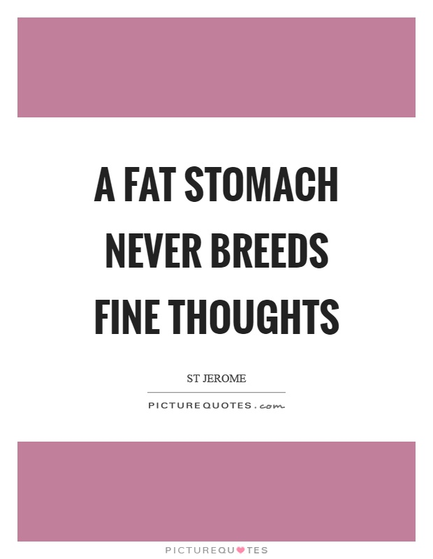 A fat stomach never breeds fine thoughts Picture Quote #1