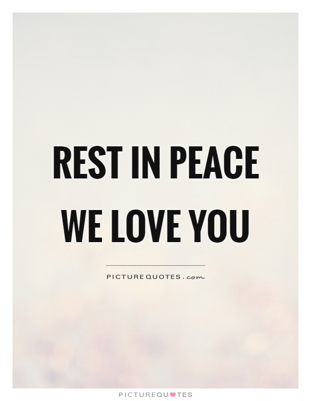Rest in peace We love you Picture Quote #1
