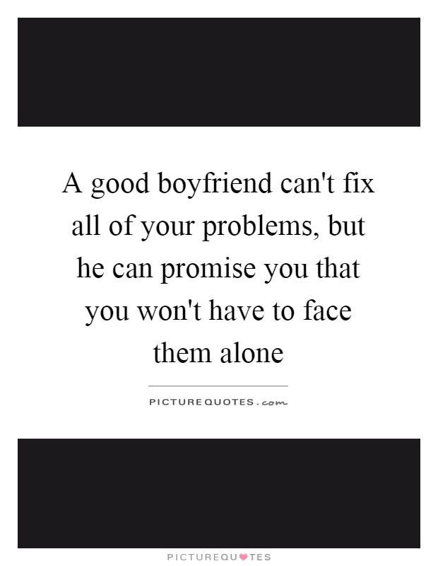 A good boyfriend can't fix all of your problems, but he can promise you that you won't have to face them alone Picture Quote #1