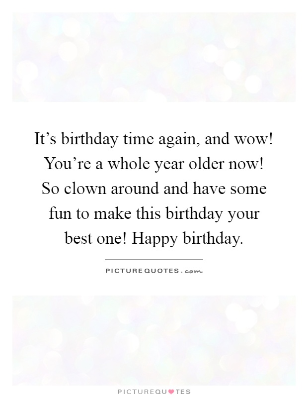 It's birthday time again, and wow! You're a whole year older now! So clown around and have some fun to make this birthday your  best one! Happy birthday Picture Quote #1