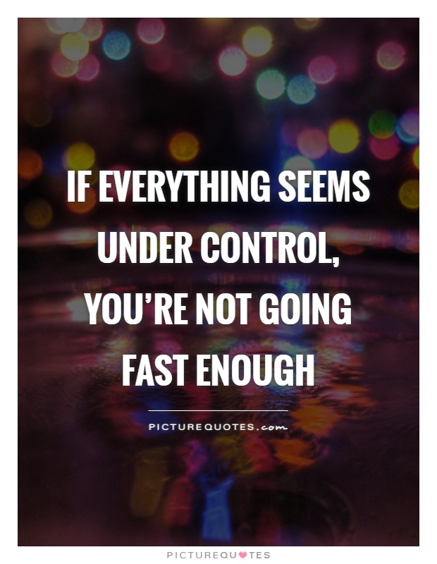 If everything seems under control, you're not going fast enough Picture Quote #1