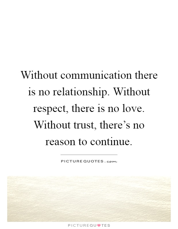 Without communication there is no relationship. Without respect, there is no love. Without trust, there's no reason to continue Picture Quote #1