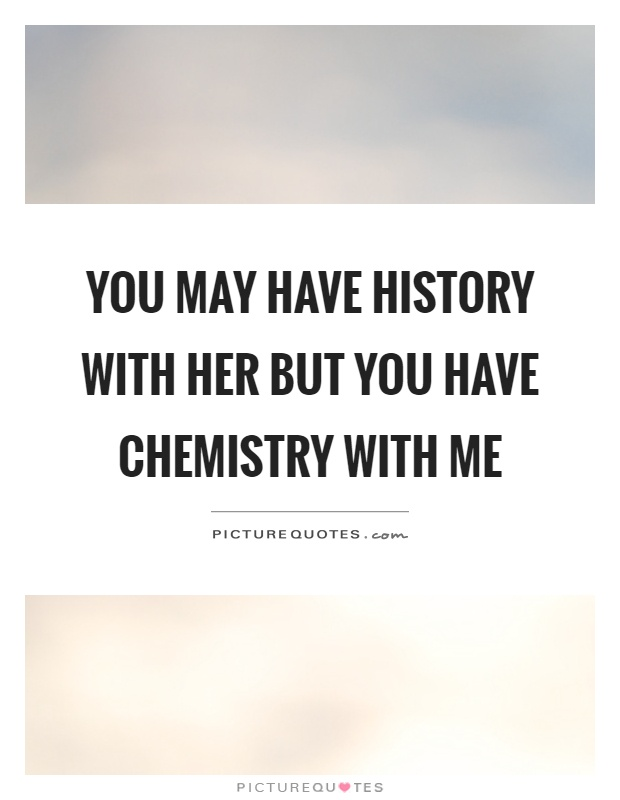 You may have history with her but you have chemistry with me Picture Quote #1