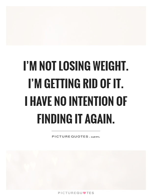 I'm not losing weight. I'm getting rid of it.  I have no intention of finding it again Picture Quote #1