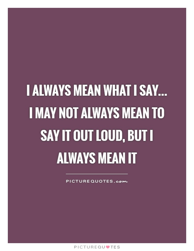 I always mean what I say... I may not always mean to say it out loud, but I always mean it Picture Quote #1