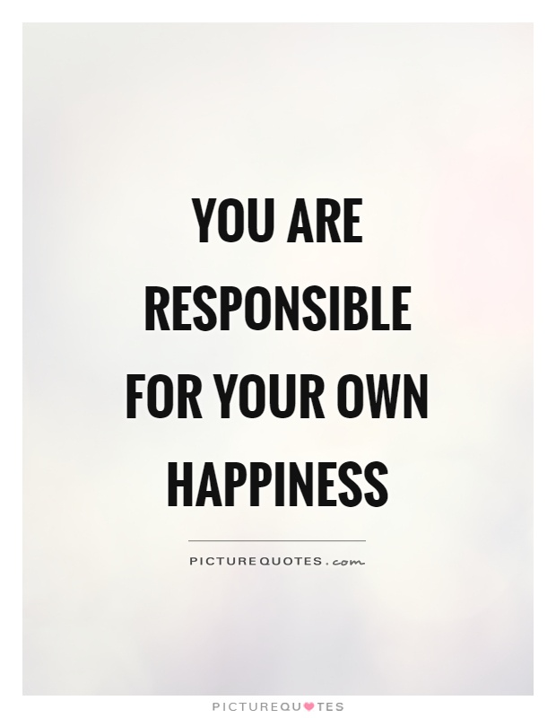 You are responsible for your own happiness Picture Quote #1