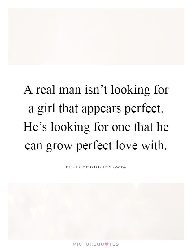 A real man isn't looking for a girl that appears perfect. He's