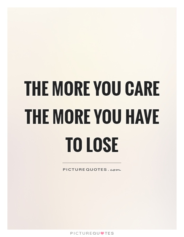 The more you care the more you have to lose Picture Quote #1