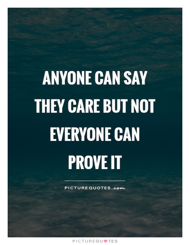 Anyone can say they care but not everyone can prove it Picture Quote #1