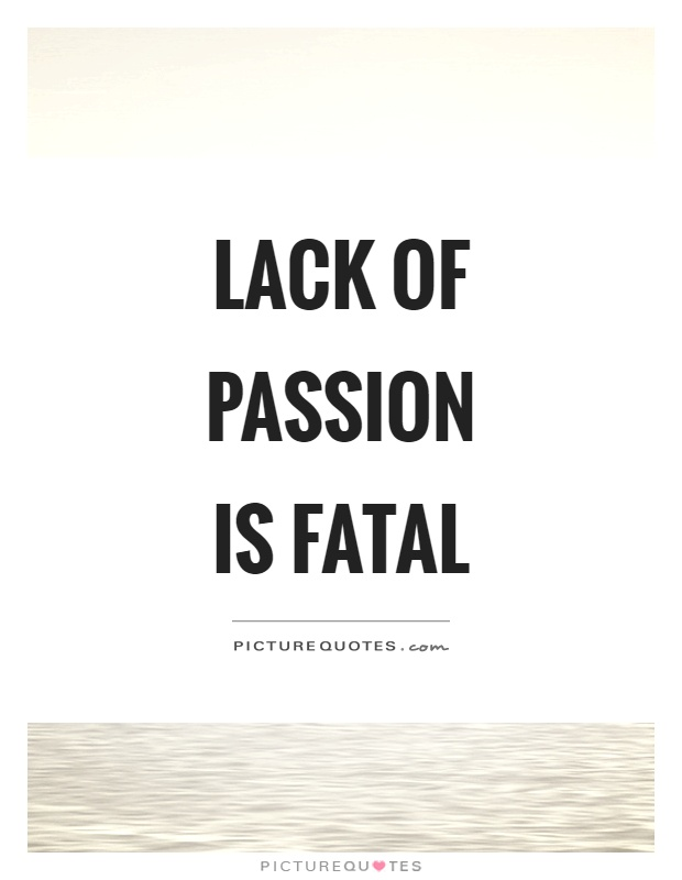 Lack of passion is fatal Picture Quote #1