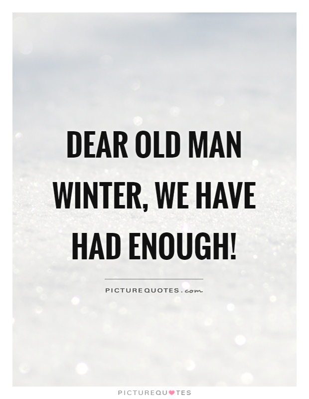 Dear old man winter, we have had enough! Picture Quote #1