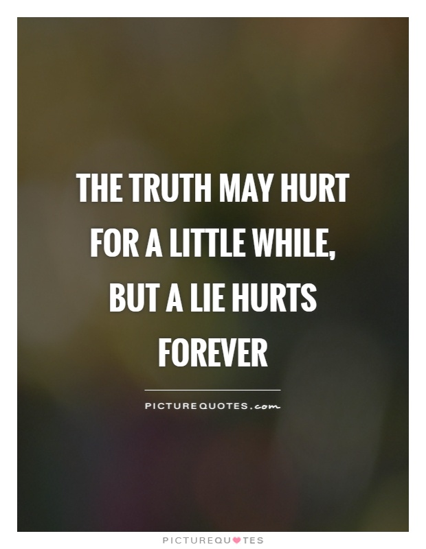 The truth may hurt for a little while, but a lie hurts forever Picture Quote #1
