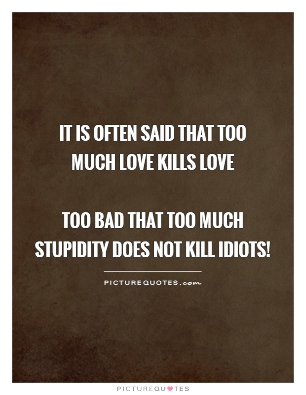 It is often said that too  much love kills love   too bad that too much stupidity does not kill idiots! Picture Quote #1