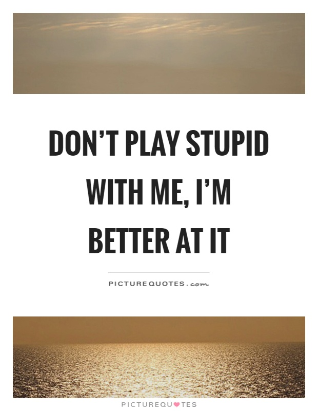 Don't play stupid with me, I'm better at it Picture Quote #1
