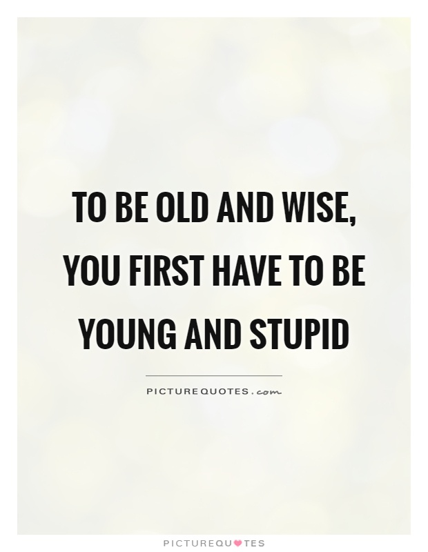To be old and wise, you first have to be young and stupid Picture Quote #1