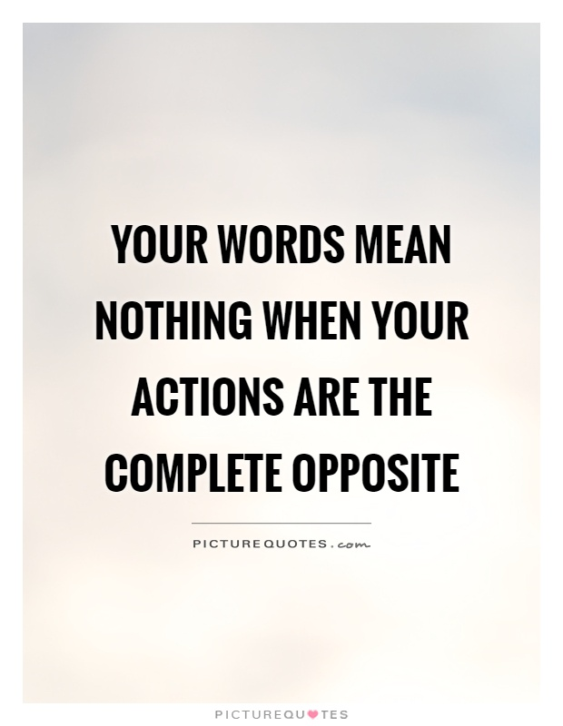 Your words mean nothing when your actions are the complete opposite Picture Quote #1