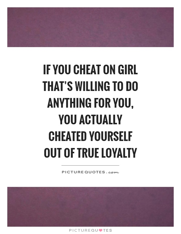 If you cheat on girl that's willing to do anything for you, you actually cheated yourself out of true loyalty Picture Quote #1