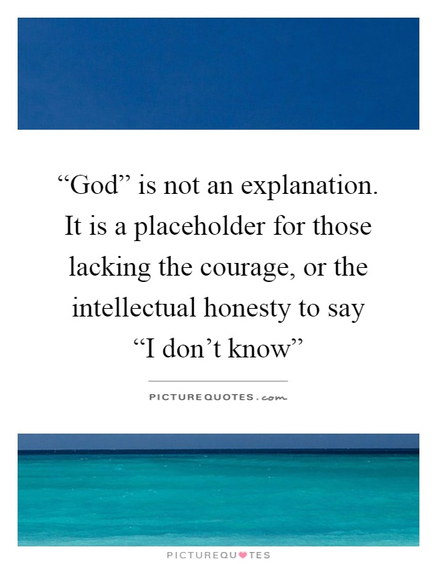 """""""God"""" is not an explanation. It is a placeholder for those lacking the courage, or the intellectual honesty to say  """"I don't know"""" Picture Quote #1"""