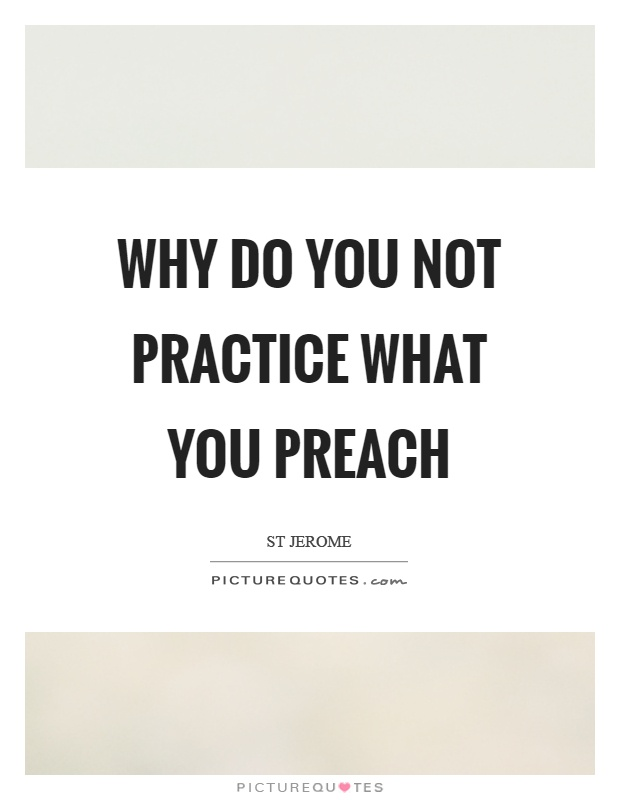 practice what you preach dad essay Practice what you preach don't be a hypocrite if there was any one group of people that jesus couldn't stand, it was hypocrites the pharisees of jesus' time were a religious and political party that insisted on very strict observance of biblical laws on tithing, ritual purity and other matters.