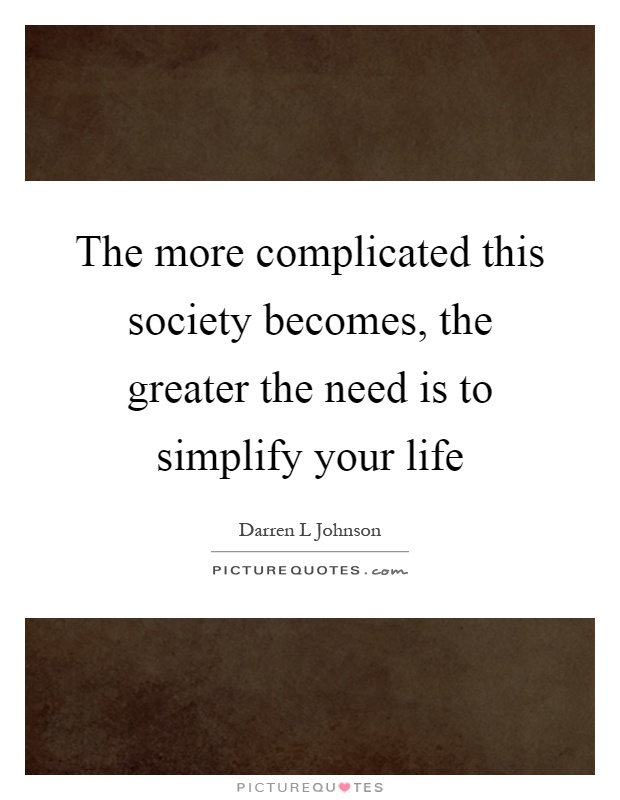The more complicated this society becomes, the greater the need is to simplify your life Picture Quote #1