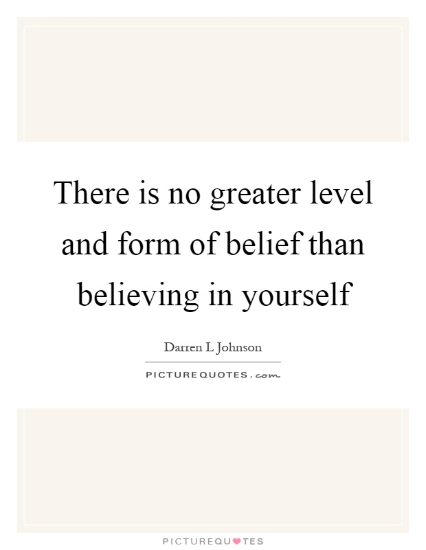 There is no greater level and form of belief than believing in yourself Picture Quote #1