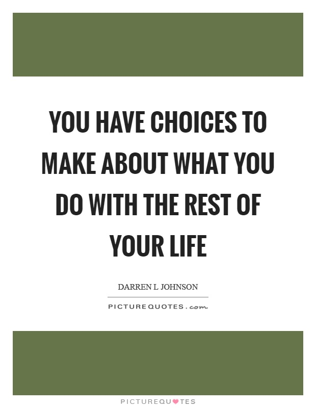 You have choices to make about what you do with the rest of your life Picture Quote #1