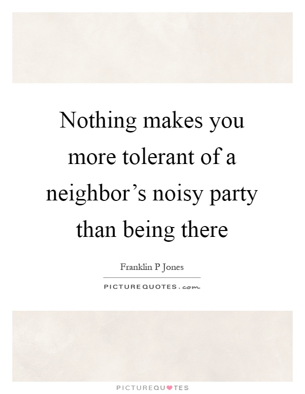 Nothing makes you more tolerant of a neighbor's noisy party than being there Picture Quote #1